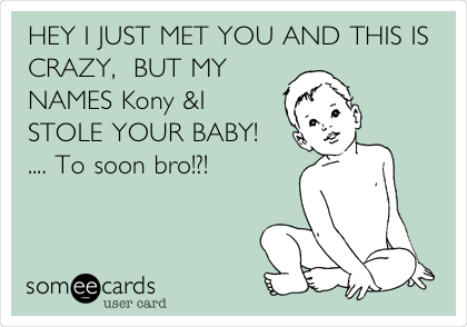 HEY I JUST MET YOU AND THIS IS CRAZY,  BUT MY NAMES Kony &I STOLE YOUR BABY!   .... To soon bro!?!