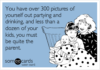 You have over 300 pictures of yourself out partying and