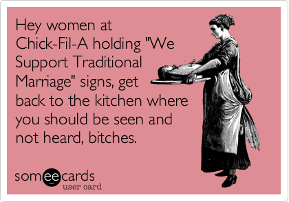 """Hey women at Chick-Fil-A holding """"We Support Traditional Marriage"""" signs, get back to the kitchen where you should be seen and not heard, bitches."""
