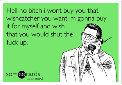 Hell no bitch i wont buy you that wishcatcher you want im gonna buy it for myself and wish that you would shut the fuck up.