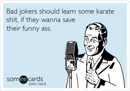Bad jokers should learn some karate shit, if they wanna save their funny ass.