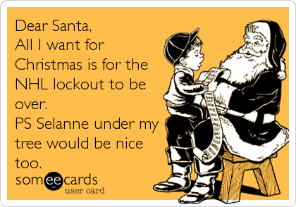Dear Santa, All I want for Christmas is for the NHL lockout to be over. PS Selanne under my tree would be nice too.