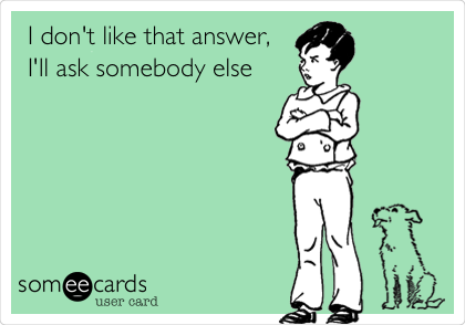 I don't like that answer, I'll ask somebody else