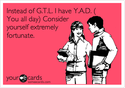 Instead of G.T.L. I have Y.A.D. ( You all day) Consider yourself extremely fortunate.