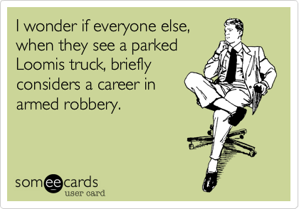 I wonder if everyone else%2C when they see a parked Loomis truck%2C briefly considers a career in armed robbery.