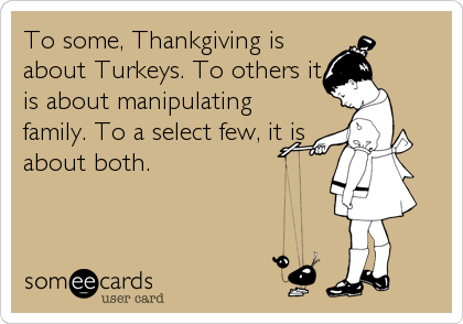 To some, Thankgiving is about Turkeys. To others it is about manipulating family. To a select few, it is about both.