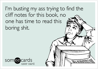 I'm busting my ass trying to find the cliff notes for this book%2C no one has time to read this boring shit.