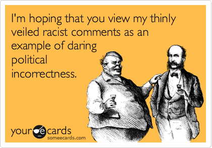 I'm hoping that you view my thinly veiled racist comments as an example of daring