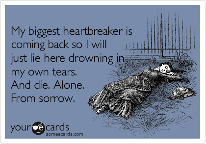 My biggest heartbreaker is coming back so I will just lie here drowning in  my own tears. And die. Alone. From sorrow.
