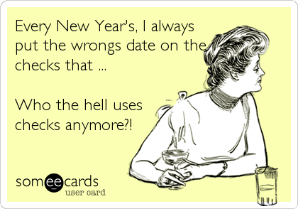 Every New Year's, I always put the wrongs date on the checks that ...  Who the hell uses checks anymore?!