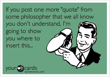 "If you post one more ""quote"" from some philosopher that we all know you don't understand, I'm