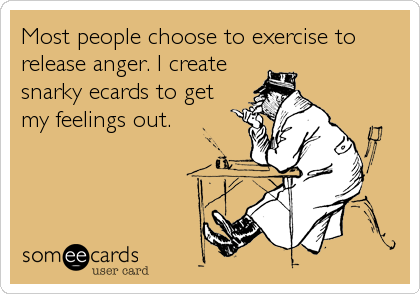 Most people choose to exercise to release anger. I create snarky ecards to get my feelings out.