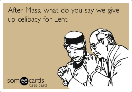 After Mass, what do you say we give up celibacy for Lent.