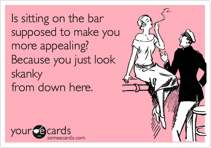 Is sitting on the bar supposed to make you more appealing? Because you just look skanky from down here.