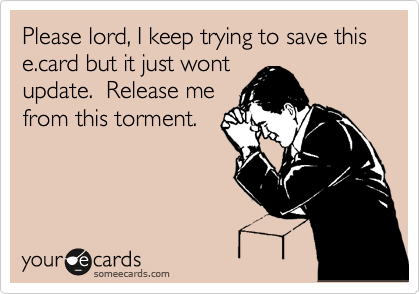 Please lord, I keep trying to save this e.card but it just wont update.  Release me from this torment.