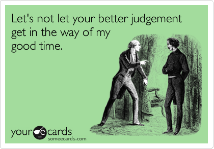 Let's not let your better judgement get in the way of my good time.