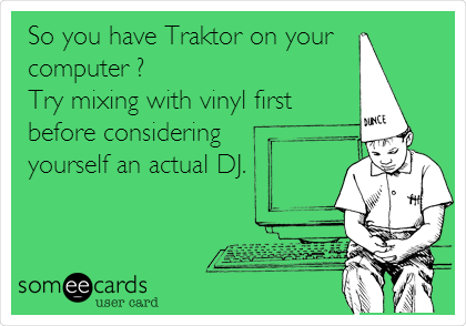 So you have Traktor on your  computer ? Try mixing with vinyl first before considering yourself an actual DJ.