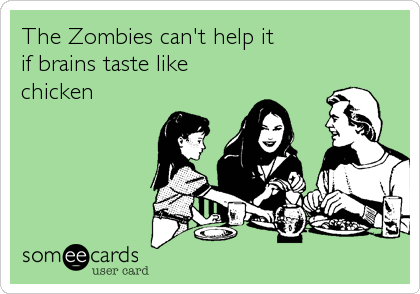 The Zombies can't help it                  if brains taste like chicken