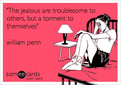 """""""The jealous are troublesome to others, but a torment to themselves""""  william penn"""