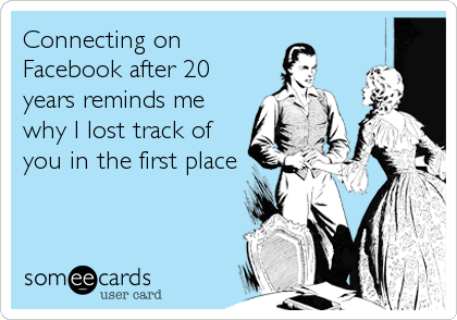 Connecting on Facebook after 20 years reminds me why I lost track of you in the first place