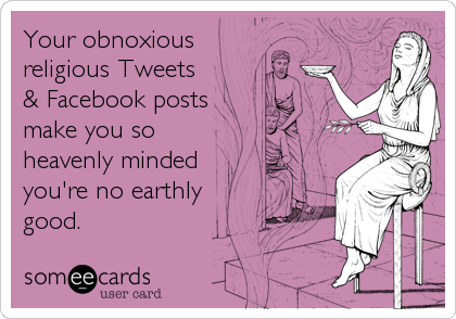 Your obnoxious religious Tweets & Facebook posts make you so heavenly minded you're no earthly good.