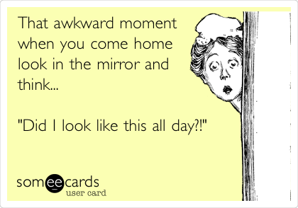 """That awkward moment when you come home look in the mirror and think...  """"Did I look like this all day?!"""""""