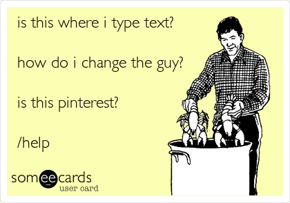 is this where i type text?  how do i change the guy?  is this pinterest?  /help