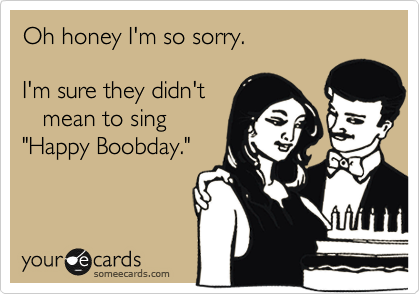 """Oh honey I'm so sorry.  I'm sure they didn't    mean to sing  """"Happy Boobday."""""""