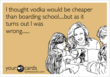 I thought vodka would be cheaper than boarding school.....but as it