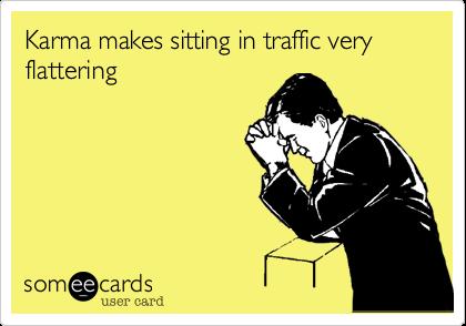 Karma makes sitting in traffic very flattering