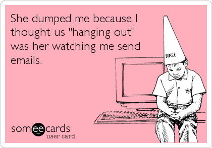 "She dumped me because I  thought us ""hanging out""  was her watching me send emails."