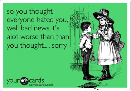 so you thought everyone hated you, well bad news it's alot worse than than you thought..... sorry