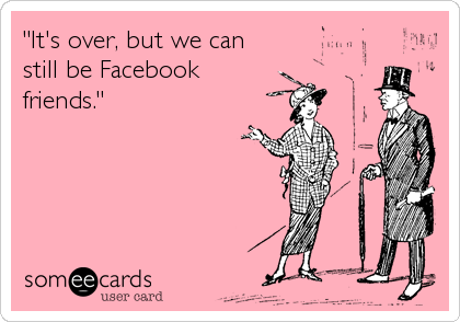 """It's over, but we can still be Facebook friends."""