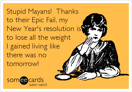 Stupid Mayans!  Thanks to their Epic Fail, my New Year's resolution is to lose all the weight I gained living like there was no tomorrow!
