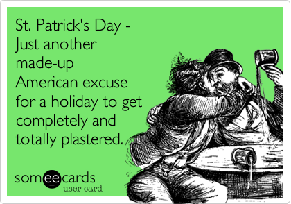 St. Patrick's Day -  Just another  made-up American excuse  for a holiday to get completely and totally plastered.