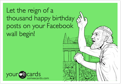 Let The Reign Of A Thousand Happy Birthday Posts On Your Facebook