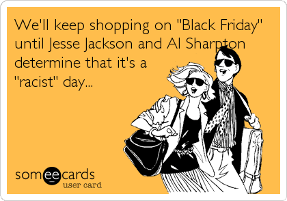 "We'll keep shopping on ""Black Friday"" until Jesse Jackson and Al Sharpton determine that it's a  ""racist"" day..."