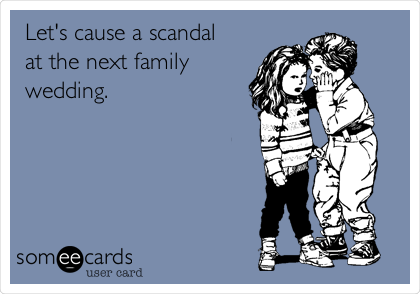 Let's cause a scandal at the next family wedding.