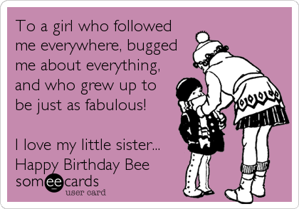To a girl who followed me everywhere, bugged me about everything, and who grew up to be just as fabulous!  I love my little sister... Happy Birthday Bee