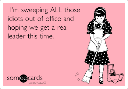 I'm sweeping ALL those idiots out of office and hoping we get a real leader this time.
