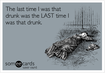 The last time I was that drunk was the LAST time I was that drunk.
