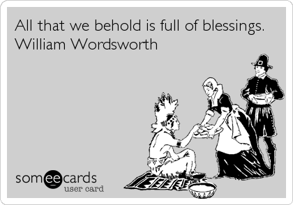 All that we behold is full of blessings.  William Wordsworth