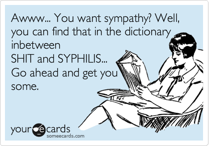 Awww... You want sympathy? Well, you can find that in the dictionary inbetween