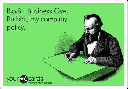 B.o.B - Business Over Bullshit, my company policy.