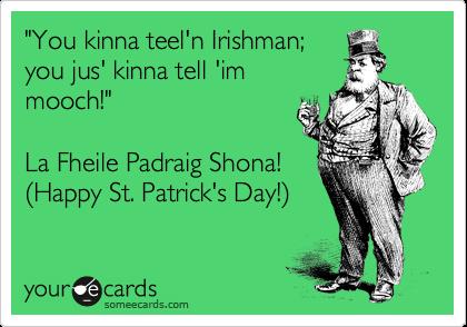 """You kinna teel'n Irishman; you jus' kinna tell 'im mooch!""  La Fheile Padraig Shona! (Happy St. Patrick's Day!)"