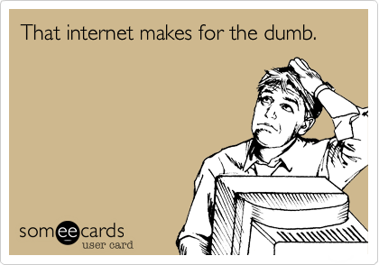 That internet makes for the dumb.
