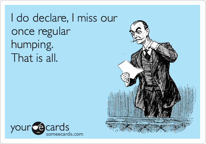I do declare, I miss our once regular humping. That is all.