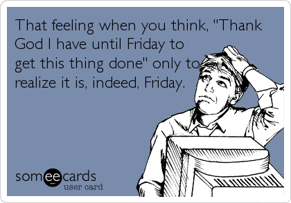 "That feeling when you think, ""Thank God I have until Friday to get this thing done"" only to realize it is, indeed, Friday."
