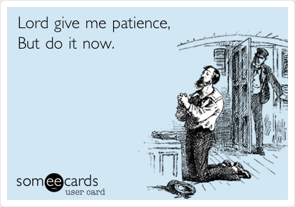 Lord give me patience,  But do it now.