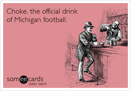 Choke, the official drink of Michigan football.